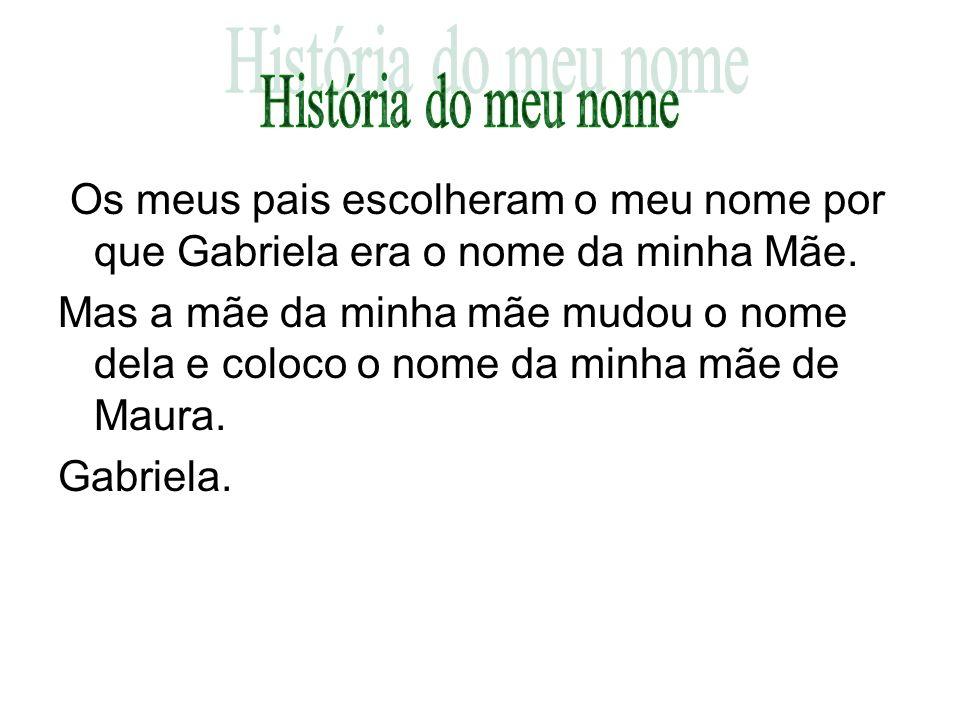 História do meu nomeOs meus pais escolheram o meu nome por que Gabriela era o nome da minha Mãe.