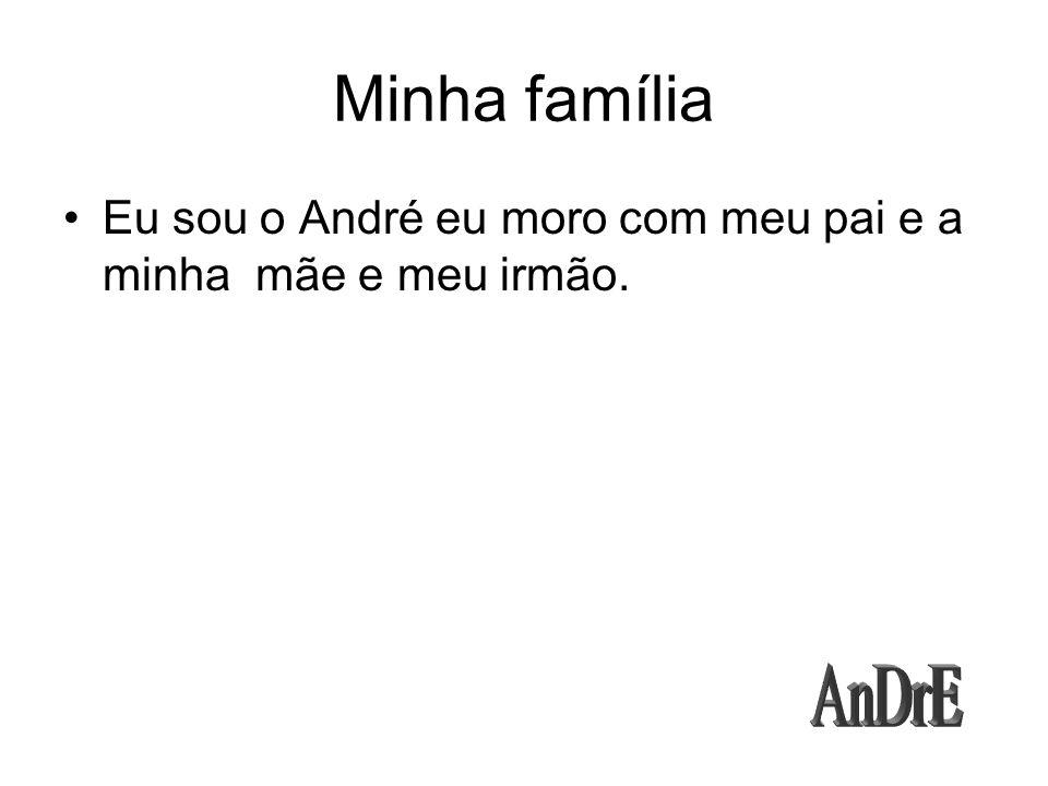 Minha família Eu sou o André eu moro com meu pai e a minha mãe e meu irmão. AnDrE