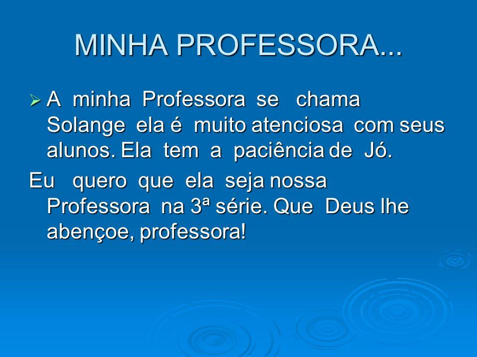 MINHA PROFESSORA... A minha Professora se chama Solange ela é muito atenciosa com seus alunos. Ela tem a paciência de Jó.