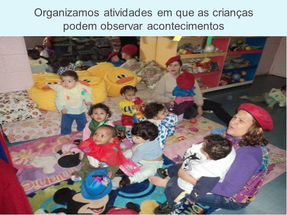 Organizamos atividades em que as crianças podem observar acontecimentos