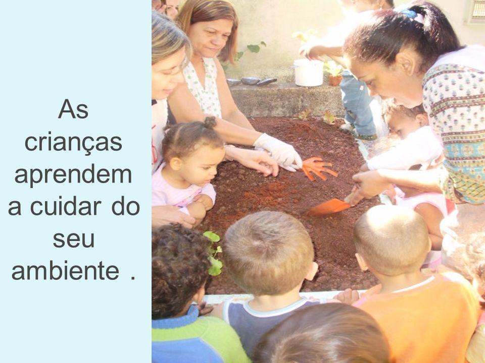 As crianças aprendem a cuidar do seu ambiente .