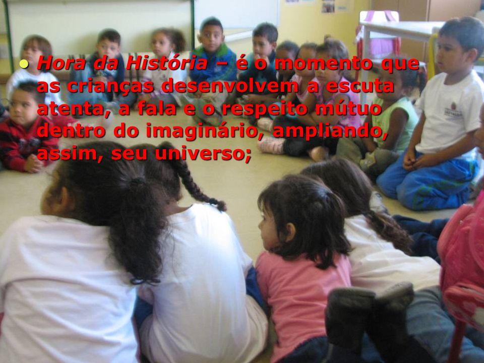 Hora da História – é o momento que as crianças desenvolvem a escuta atenta, a fala e o respeito mútuo dentro do imaginário, ampliando, assim, seu universo;