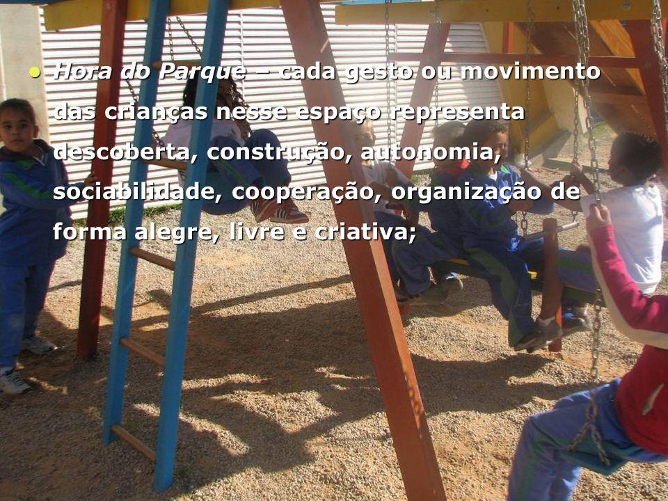 Hora do Parque – cada gesto ou movimento das crianças nesse espaço representa descoberta, construção, autonomia, sociabilidade, cooperação, organização de forma alegre, livre e criativa;