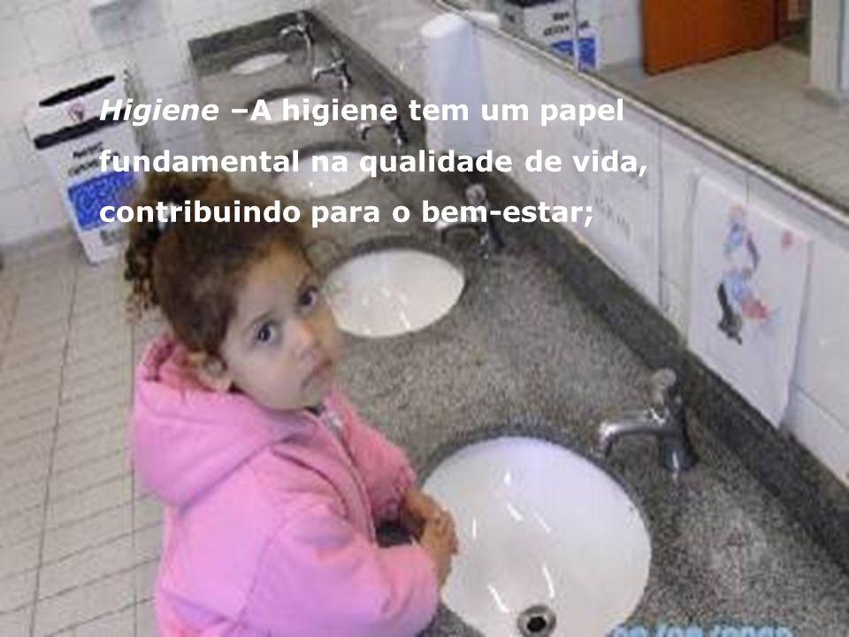 Higiene –A higiene tem um papel fundamental na qualidade de vida, contribuindo para o bem-estar;