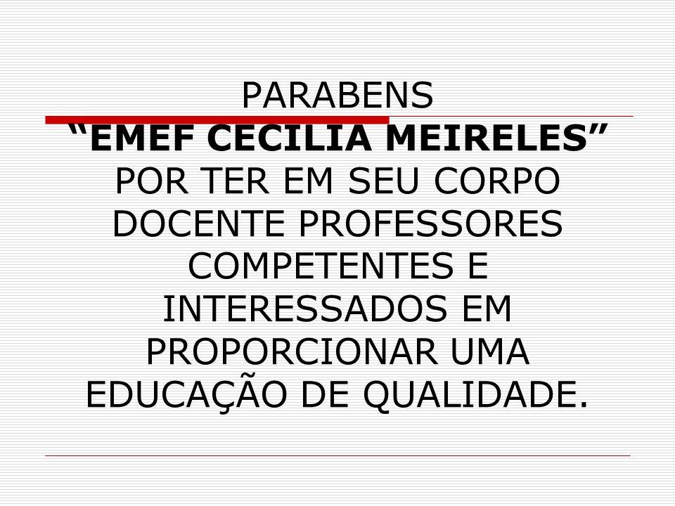 PARABENS EMEF CECILIA MEIRELES POR TER EM SEU CORPO DOCENTE PROFESSORES COMPETENTES E INTERESSADOS EM PROPORCIONAR UMA EDUCAÇÃO DE QUALIDADE.