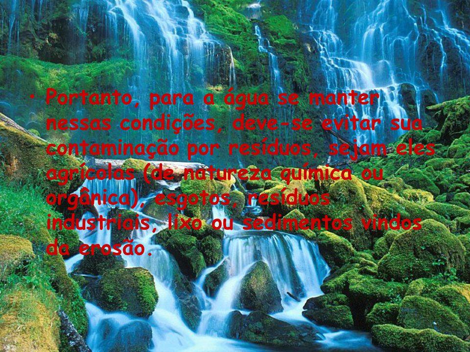 Portanto, para a água se manter nessas condições, deve-se evitar sua contaminação por resíduos, sejam eles agrícolas (de natureza química ou orgânica), esgotos, resíduos industriais, lixo ou sedimentos vindos da erosão.
