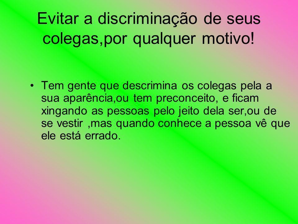 Evitar a discriminação de seus colegas,por qualquer motivo!