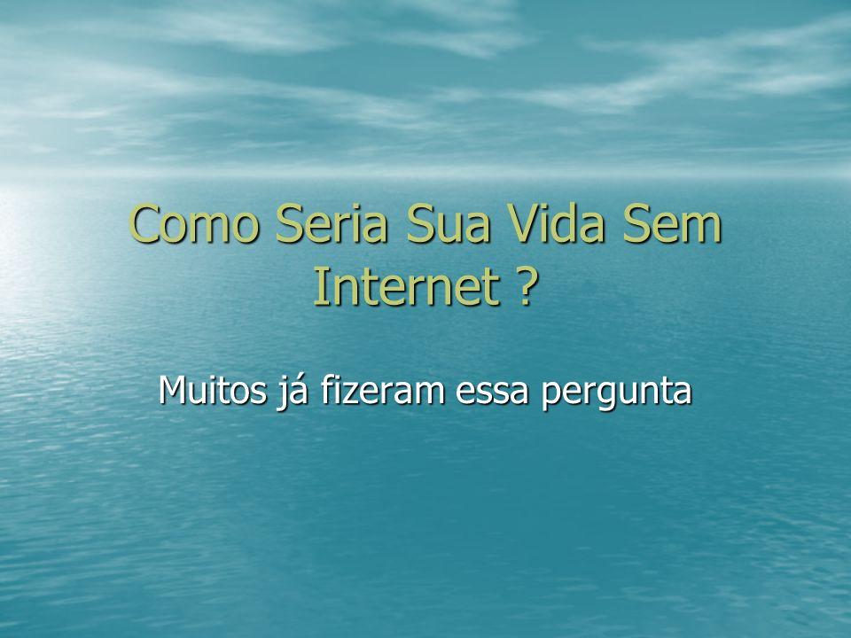 Como Seria Sua Vida Sem Internet