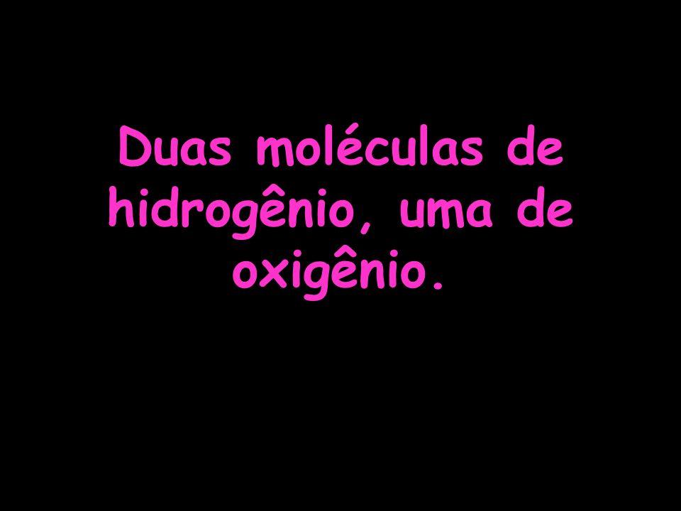 Duas moléculas de hidrogênio, uma de oxigênio.