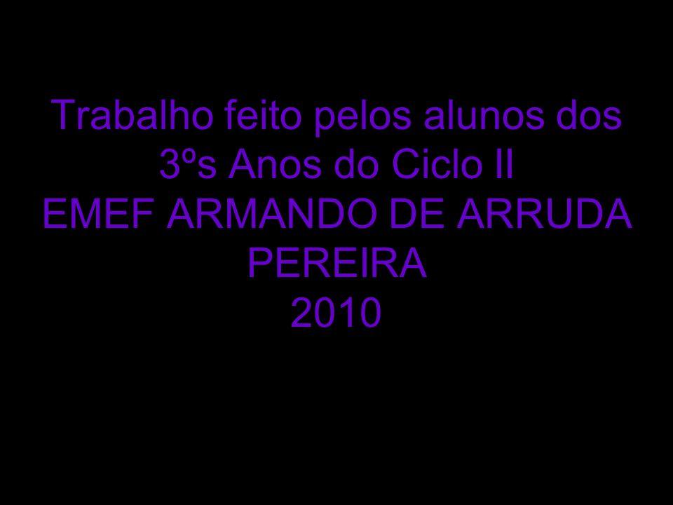 Trabalho feito pelos alunos dos 3ºs Anos do Ciclo II EMEF ARMANDO DE ARRUDA PEREIRA 2010