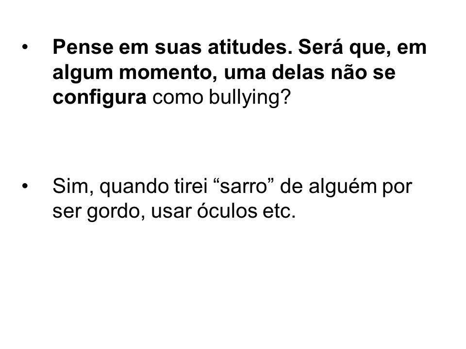 Pense em suas atitudes. Será que, em algum momento, uma delas não se configura como bullying