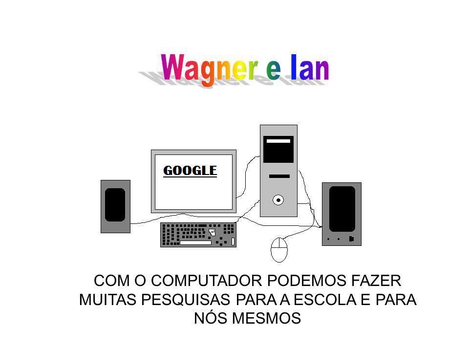 Wagner e Ian COM O COMPUTADOR PODEMOS FAZER MUITAS PESQUISAS PARA A ESCOLA E PARA NÓS MESMOS