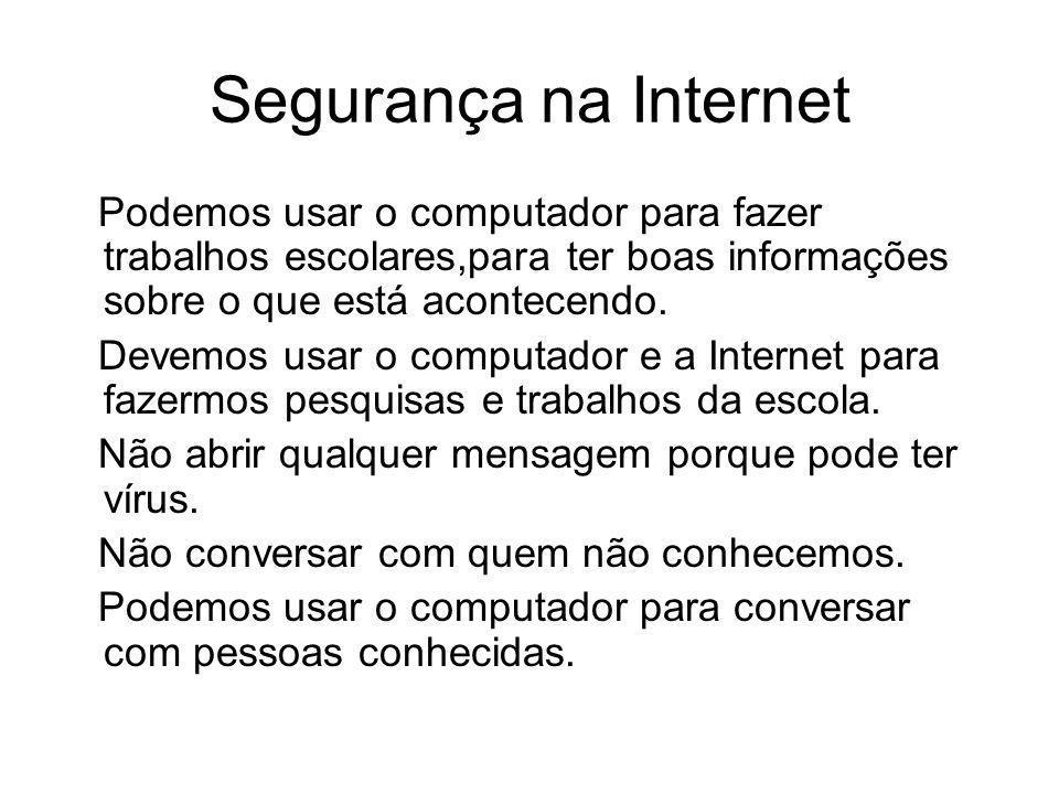 Segurança na Internet Podemos usar o computador para fazer trabalhos escolares,para ter boas informações sobre o que está acontecendo.