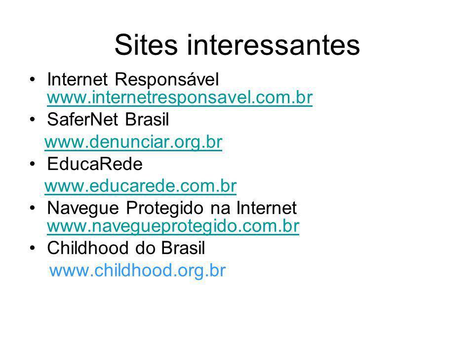Sites interessantes Internet Responsável www.internetresponsavel.com.br. SaferNet Brasil. www.denunciar.org.br.
