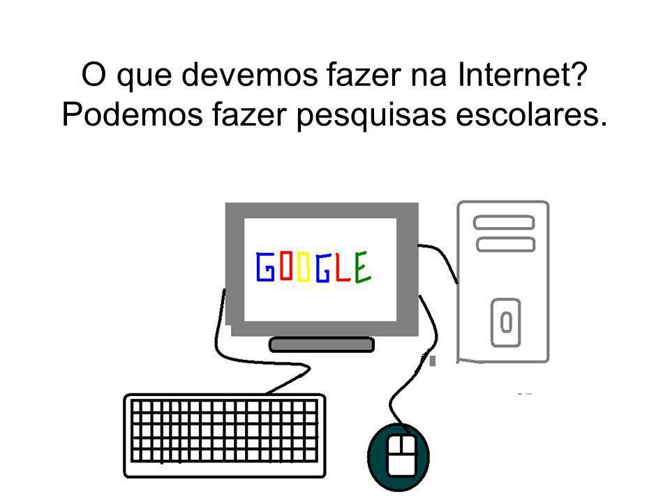 O que devemos fazer na Internet Podemos fazer pesquisas escolares.
