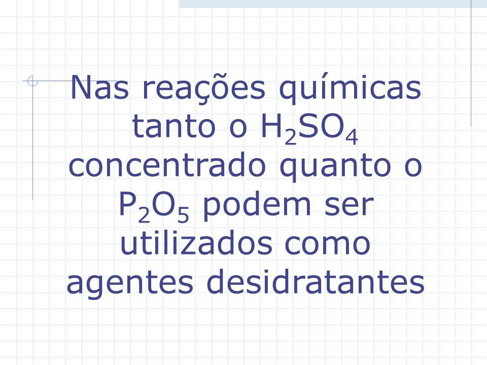 Nas reações químicas tanto o H2SO4 concentrado quanto o P2O5 podem ser utilizados como agentes desidratantes