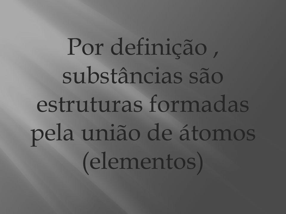 Por definição , substâncias são estruturas formadas pela união de átomos (elementos)