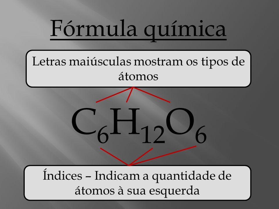 C6H12O6 Fórmula química Letras maiúsculas mostram os tipos de átomos