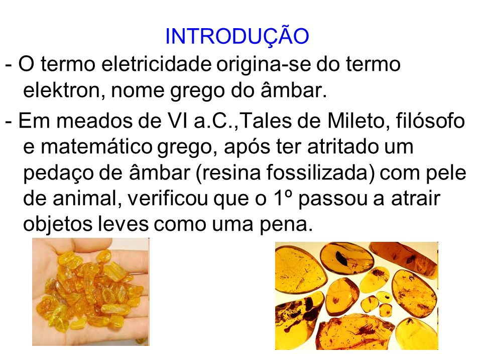 INTRODUÇÃO - O termo eletricidade origina-se do termo elektron, nome grego do âmbar.
