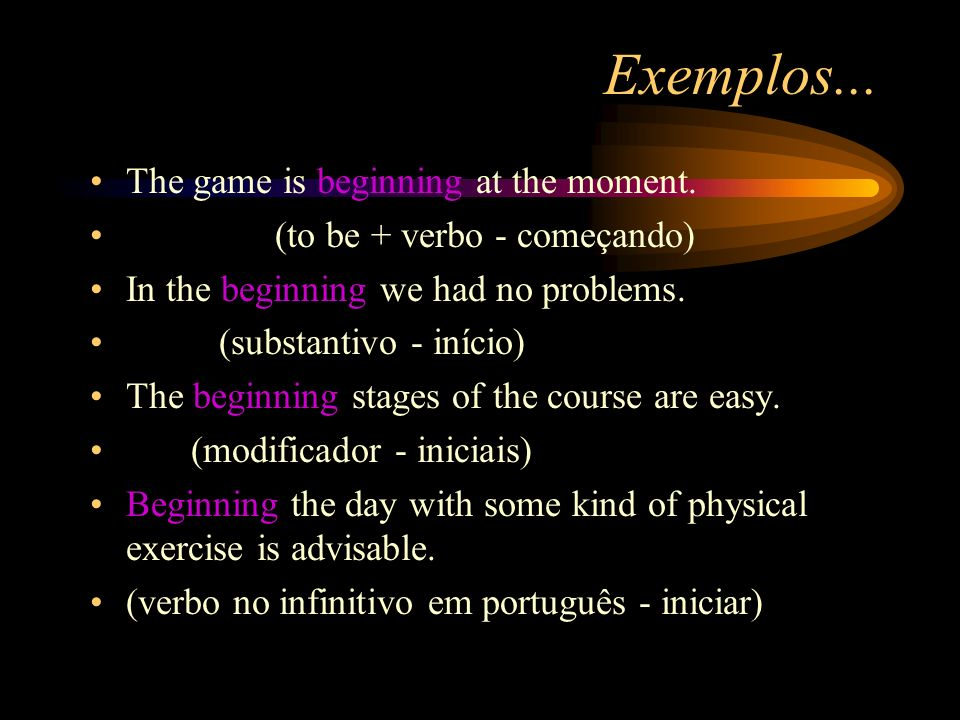 Exemplos... The game is beginning at the moment.