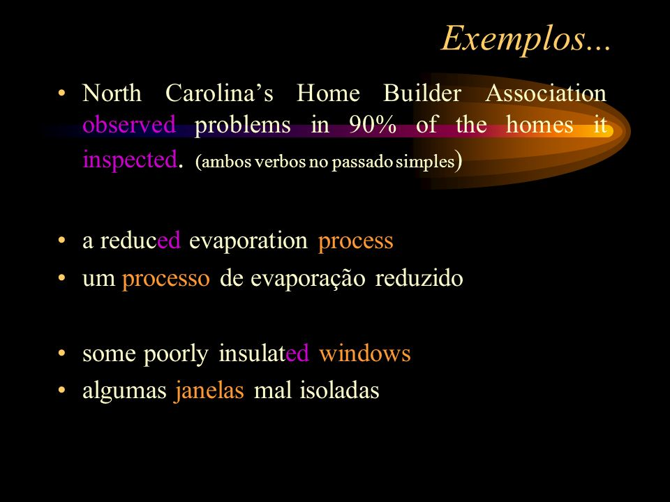 Exemplos... North Carolina's Home Builder Association observed problems in 90% of the homes it inspected. (ambos verbos no passado simples)