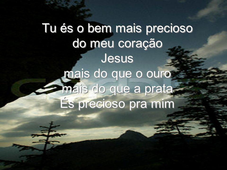 Tu és o bem mais precioso do meu coração Jesus mais do que o ouro mais do que a prata És precioso pra mim