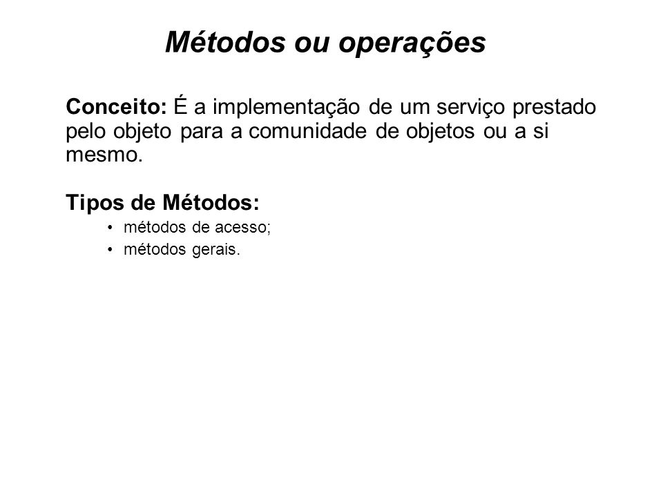Métodos ou operações Conceito: É a implementação de um serviço prestado pelo objeto para a comunidade de objetos ou a si mesmo.