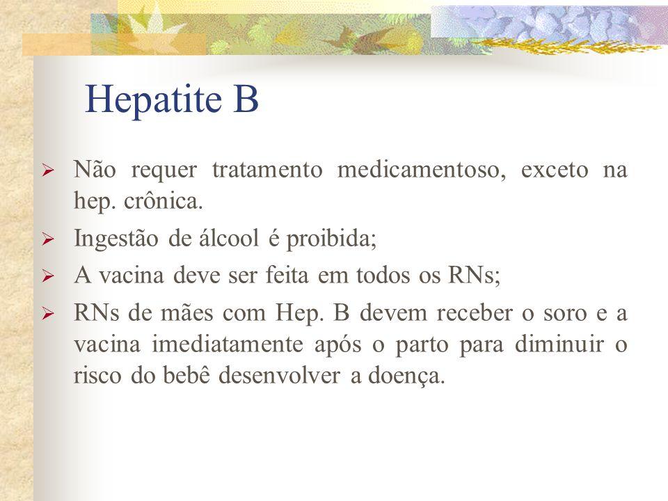 Hepatite B Não requer tratamento medicamentoso, exceto na hep. crônica. Ingestão de álcool é proibida;