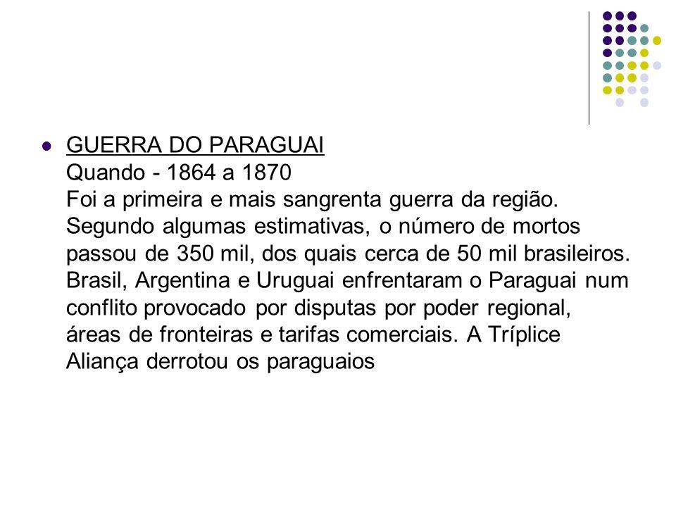 GUERRA DO PARAGUAI Quando - 1864 a 1870 Foi a primeira e mais sangrenta guerra da região.