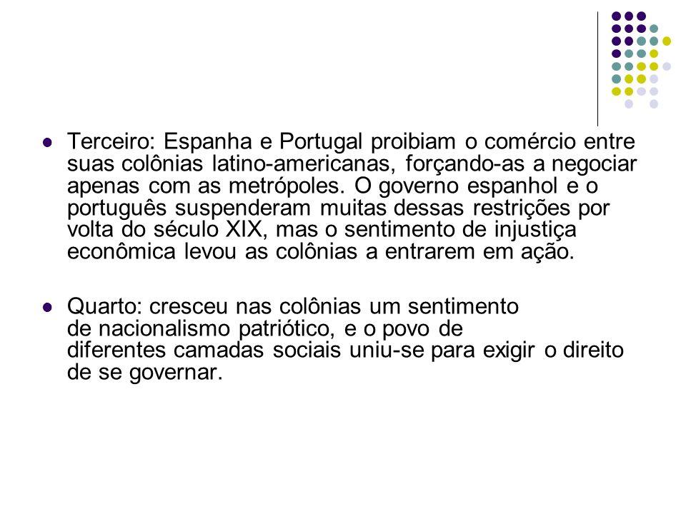 Terceiro: Espanha e Portugal proibiam o comércio entre suas colônias latino-americanas, forçando-as a negociar apenas com as metrópoles. O governo espanhol e o português suspenderam muitas dessas restrições por volta do século XIX, mas o sentimento de injustiça econômica levou as colônias a entrarem em ação.