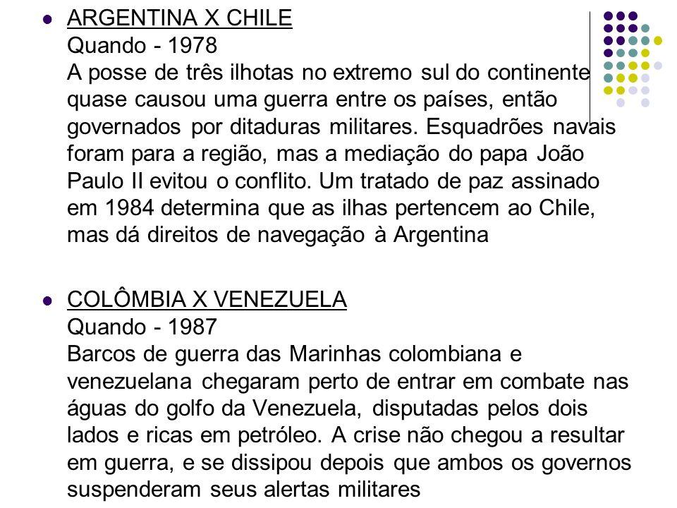ARGENTINA X CHILE Quando - 1978 A posse de três ilhotas no extremo sul do continente quase causou uma guerra entre os países, então governados por ditaduras militares. Esquadrões navais foram para a região, mas a mediação do papa João Paulo II evitou o conflito. Um tratado de paz assinado em 1984 determina que as ilhas pertencem ao Chile, mas dá direitos de navegação à Argentina