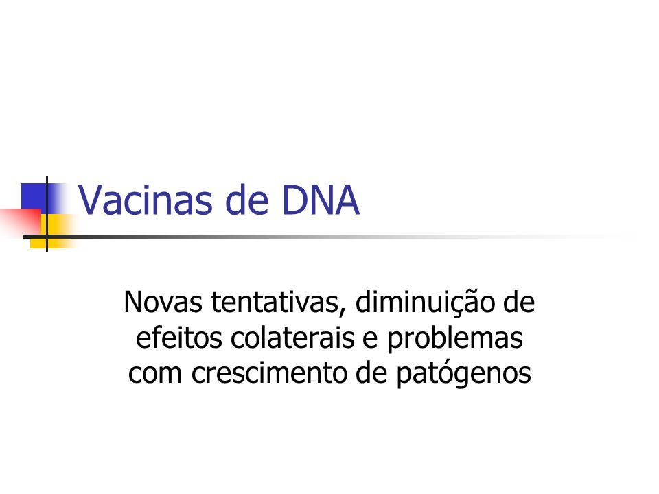 Vacinas de DNA Novas tentativas, diminuição de efeitos colaterais e problemas com crescimento de patógenos.