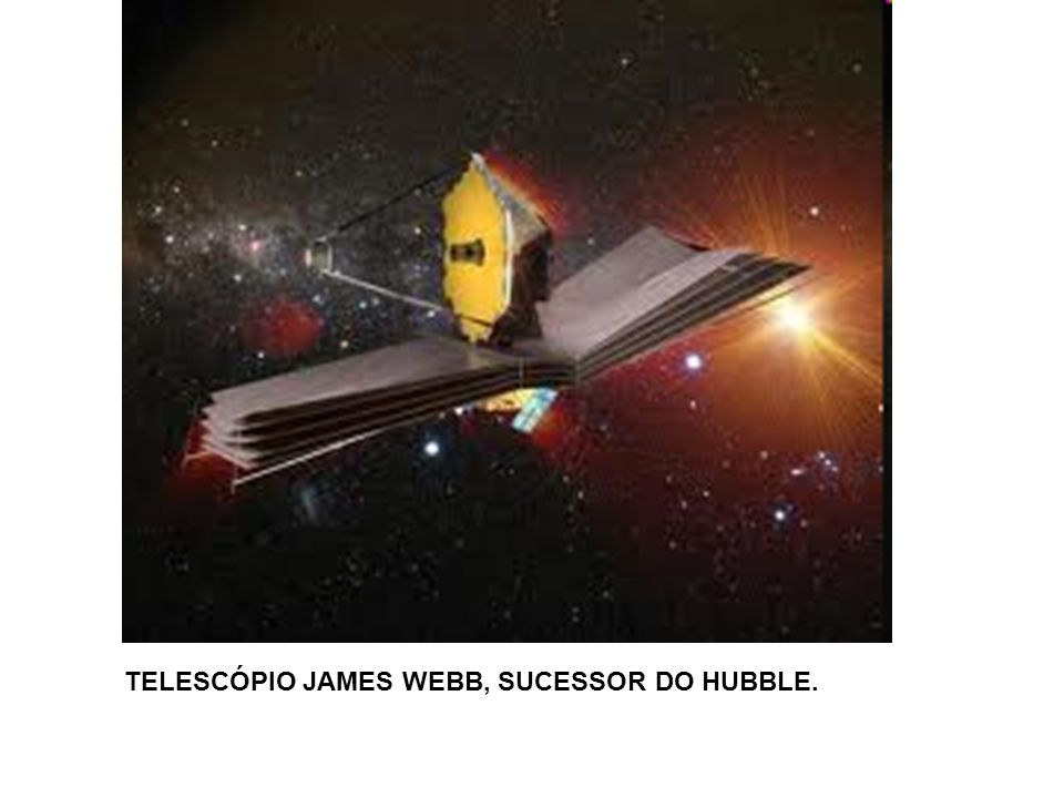 TELESCÓPIO JAMES WEBB, SUCESSOR DO HUBBLE.
