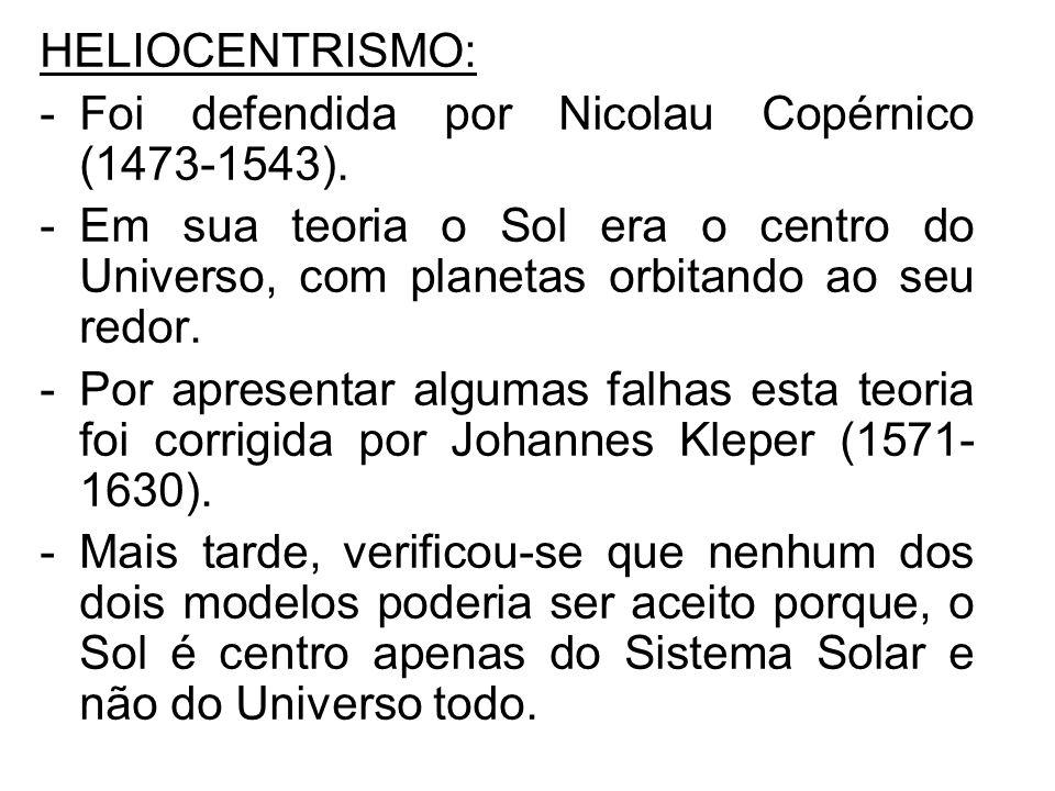 HELIOCENTRISMO: Foi defendida por Nicolau Copérnico (1473-1543). Em sua teoria o Sol era o centro do Universo, com planetas orbitando ao seu redor.