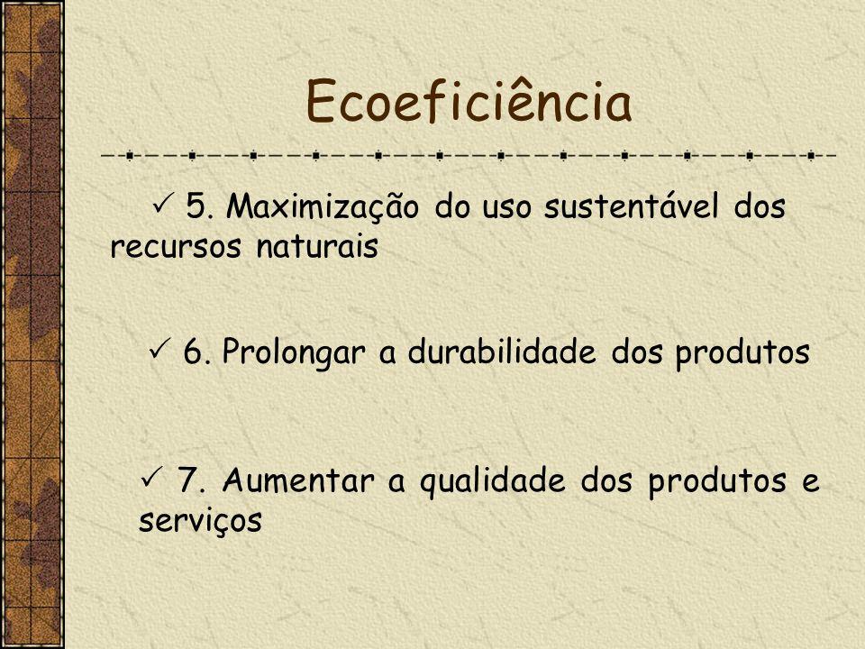 Ecoeficiência  5. Maximização do uso sustentável dos recursos naturais.  6. Prolongar a durabilidade dos produtos.