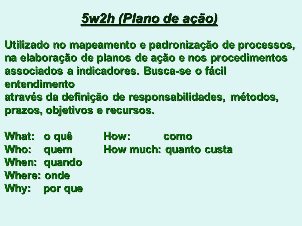 5w2h (Plano de ação) Utilizado no mapeamento e padronização de processos, na elaboração de planos de ação e nos procedimentos.