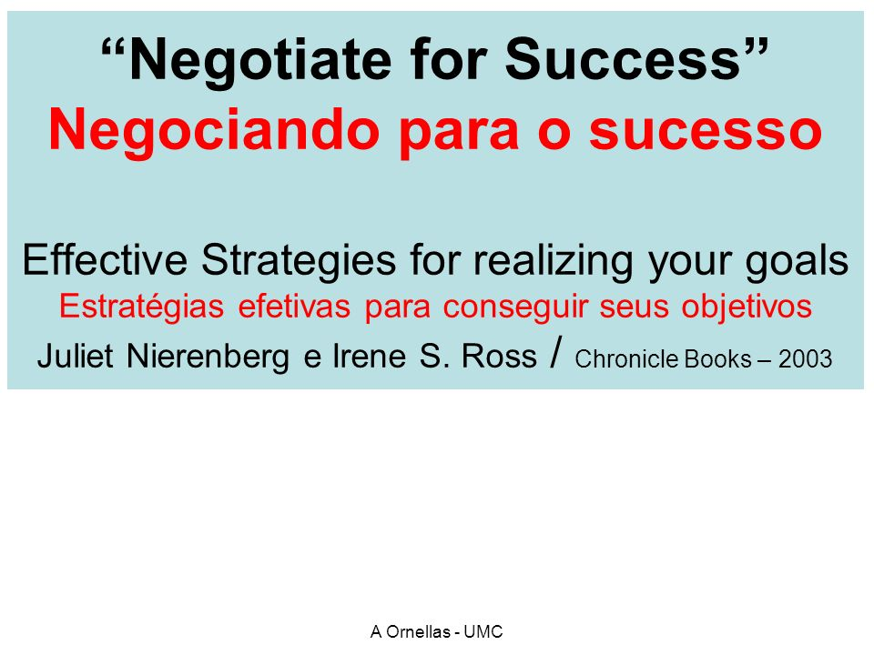 Negotiate for Success Negociando para o sucesso Effective Strategies for realizing your goals Estratégias efetivas para conseguir seus objetivos Juliet Nierenberg e Irene S. Ross / Chronicle Books – 2003