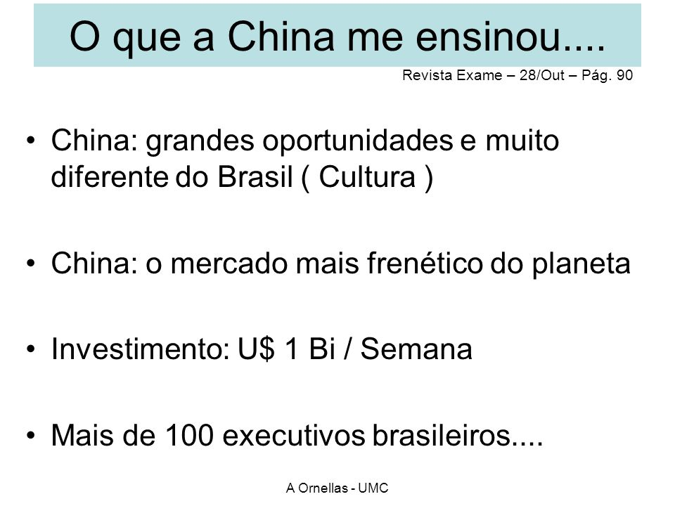 O que a China me ensinou.... Revista Exame – 28/Out – Pág. 90. China: grandes oportunidades e muito diferente do Brasil ( Cultura )