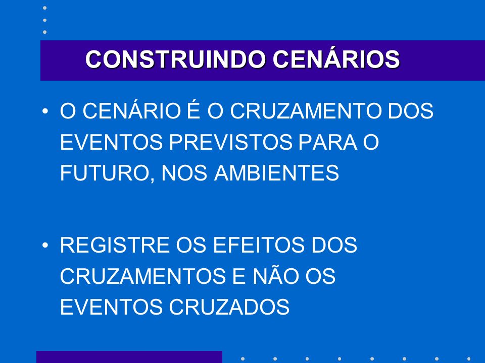CONSTRUINDO CENÁRIOS O CENÁRIO É O CRUZAMENTO DOS EVENTOS PREVISTOS PARA O FUTURO, NOS AMBIENTES.