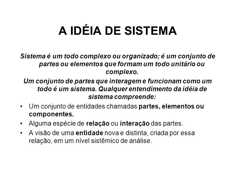A IDÉIA DE SISTEMA Sistema é um todo complexo ou organizado; é um conjunto de partes ou elementos que formam um todo unitário ou complexo.