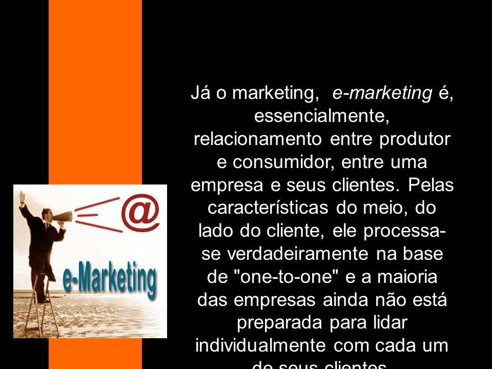 Já o marketing, e-marketing é, essencialmente, relacionamento entre produtor e consumidor, entre uma empresa e seus clientes.