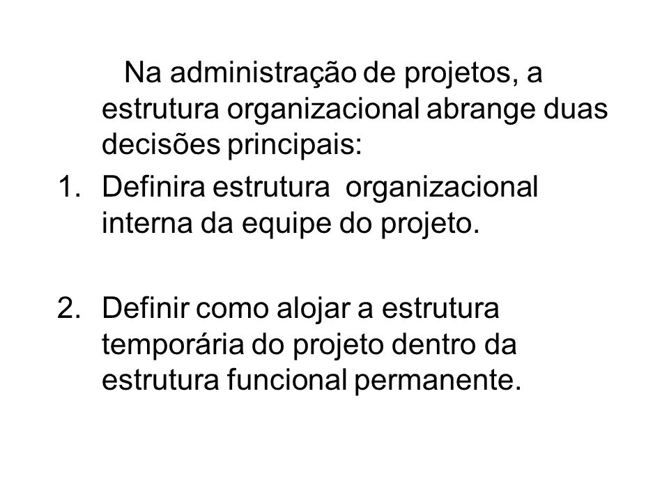 Na administração de projetos, a estrutura organizacional abrange duas decisões principais: