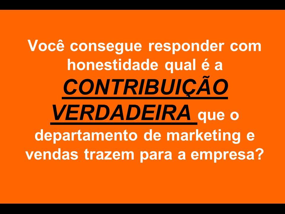 Você consegue responder com honestidade qual é a CONTRIBUIÇÃO VERDADEIRA que o departamento de marketing e vendas trazem para a empresa