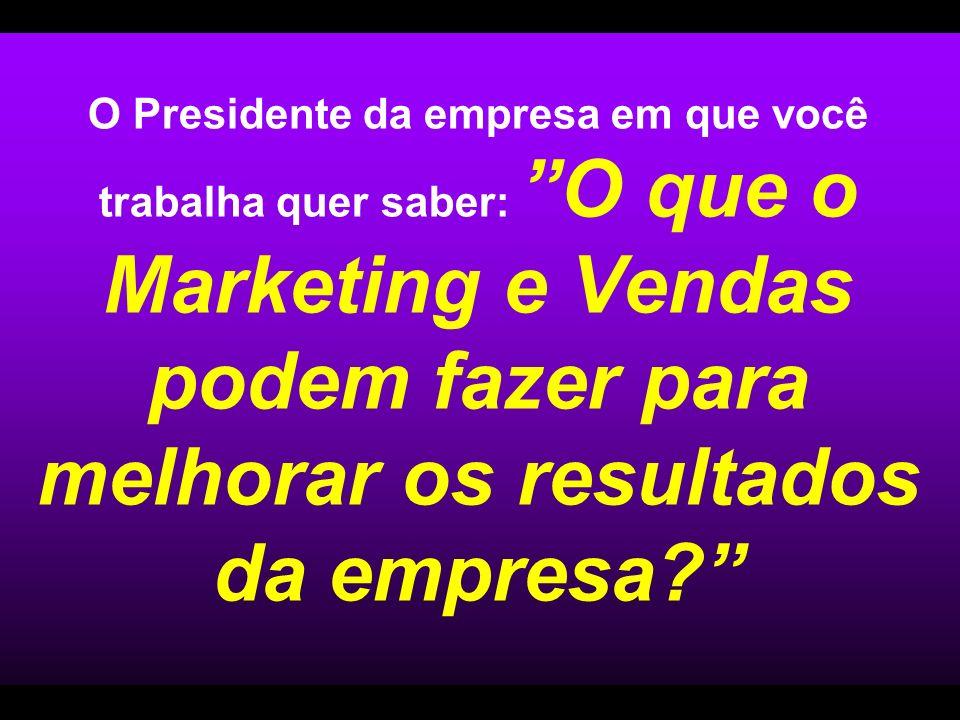 O Presidente da empresa em que você trabalha quer saber: O que o Marketing e Vendas podem fazer para melhorar os resultados da empresa
