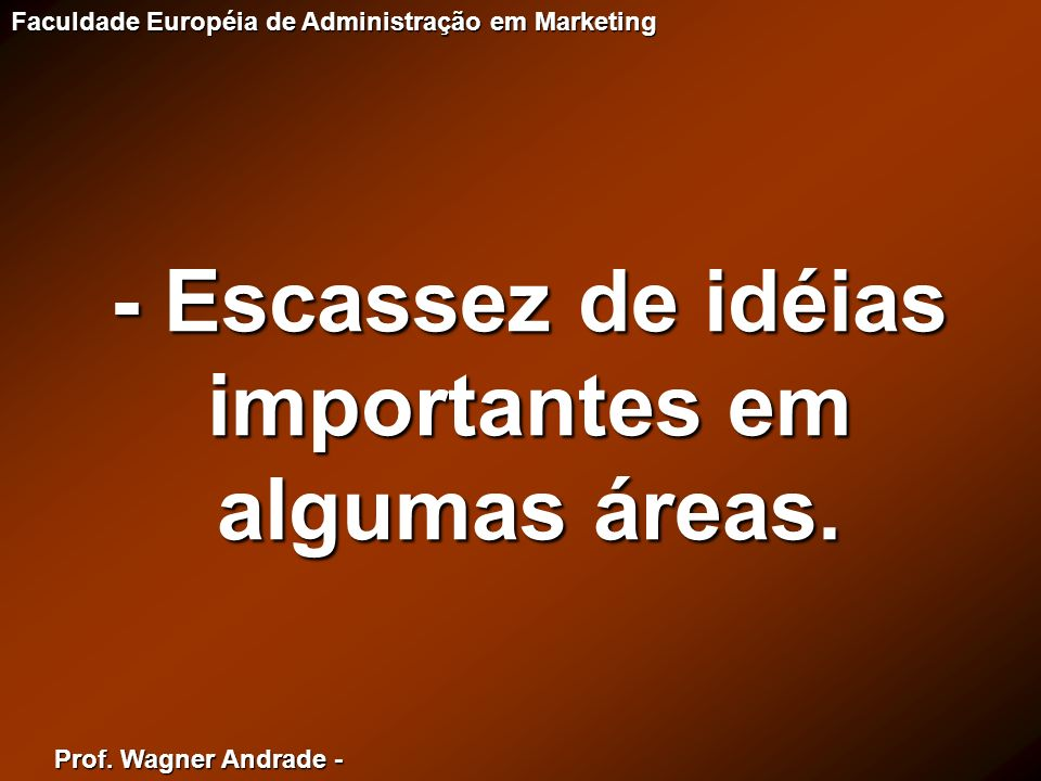 - Escassez de idéias importantes em algumas áreas.