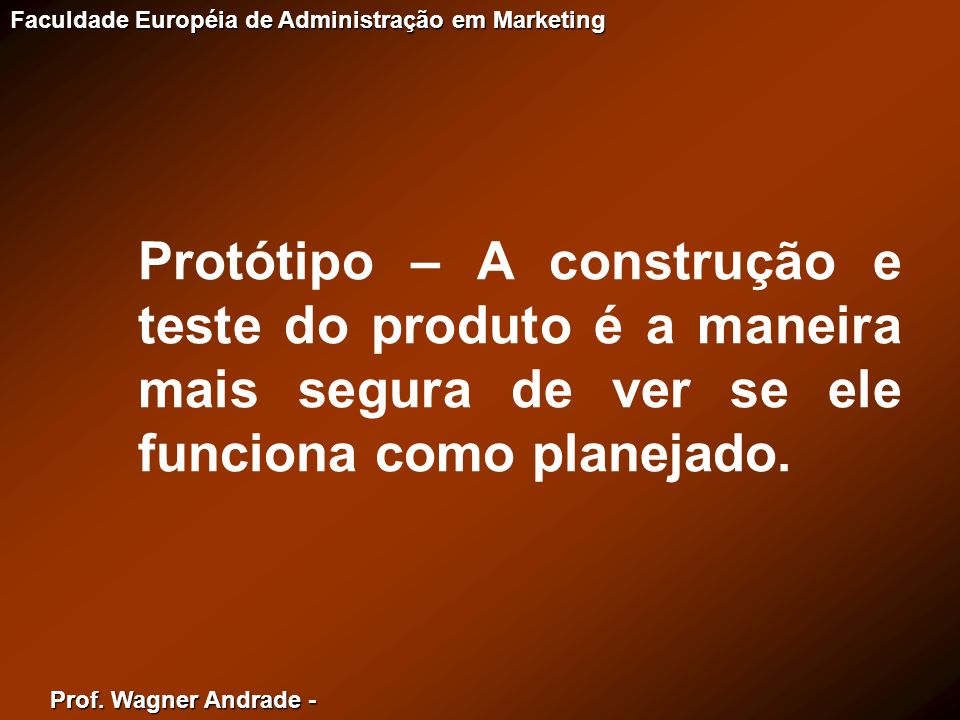 Protótipo – A construção e teste do produto é a maneira mais segura de ver se ele funciona como planejado.