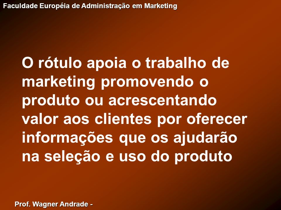 O rótulo apoia o trabalho de marketing promovendo o produto ou acrescentando valor aos clientes por oferecer informações que os ajudarão na seleção e uso do produto