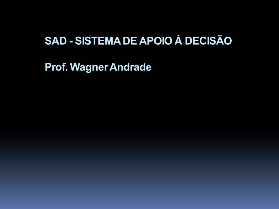 SAD - SISTEMA DE APOIO À DECISÃO Prof. Wagner Andrade