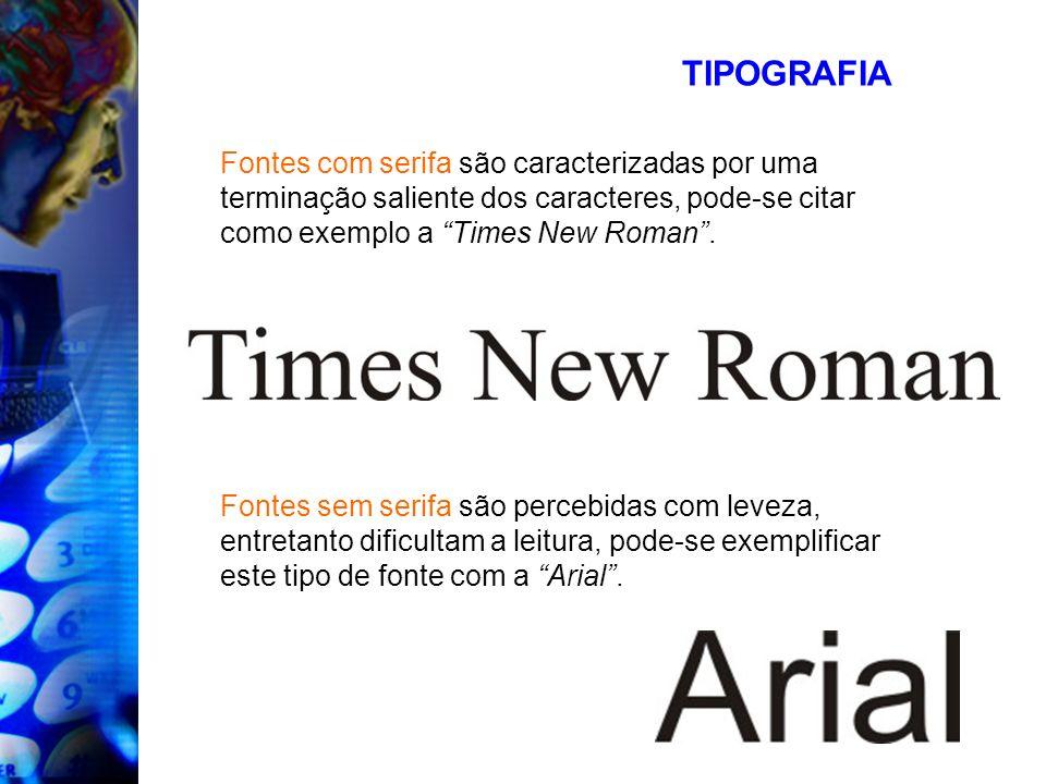 TIPOGRAFIAFontes com serifa são caracterizadas por uma terminação saliente dos caracteres, pode-se citar como exemplo a Times New Roman .