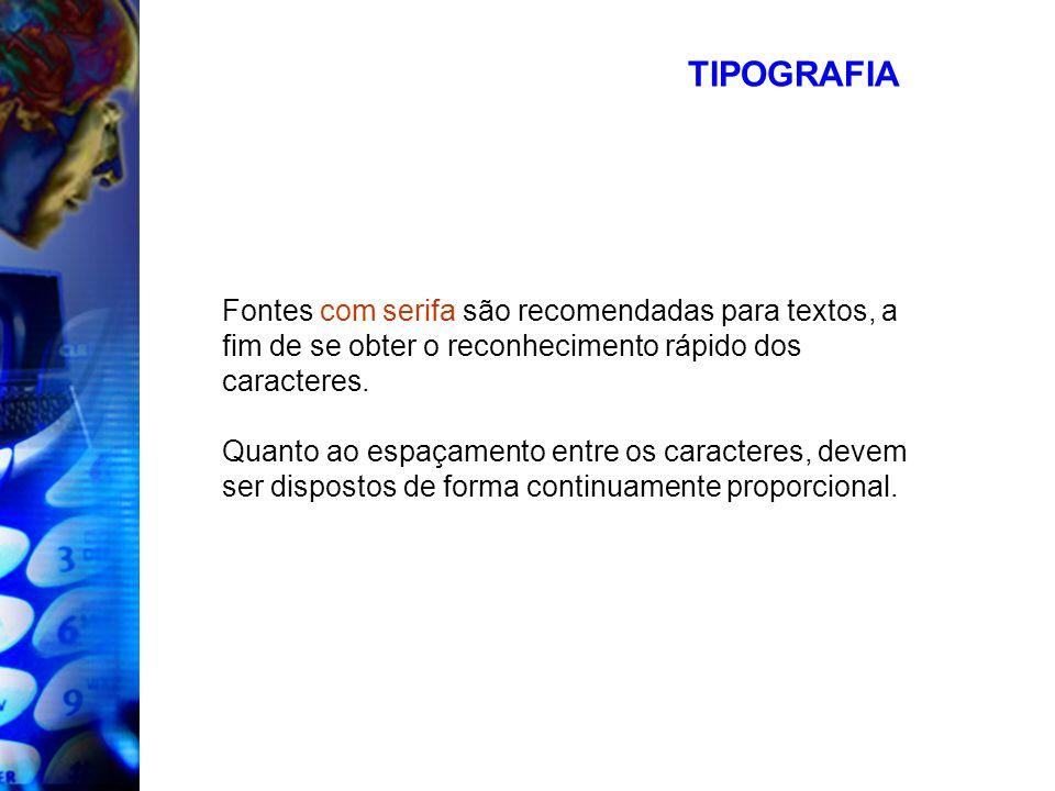 TIPOGRAFIA Fontes com serifa são recomendadas para textos, a fim de se obter o reconhecimento rápido dos caracteres.
